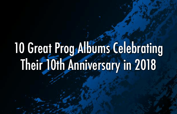 10 Prog Albums Celebrating Their 10th Anniversary in 2018