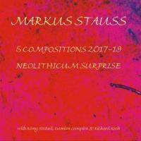 Markus Stauss – 5 Compositions 2017-19 & Neolithic Surprise